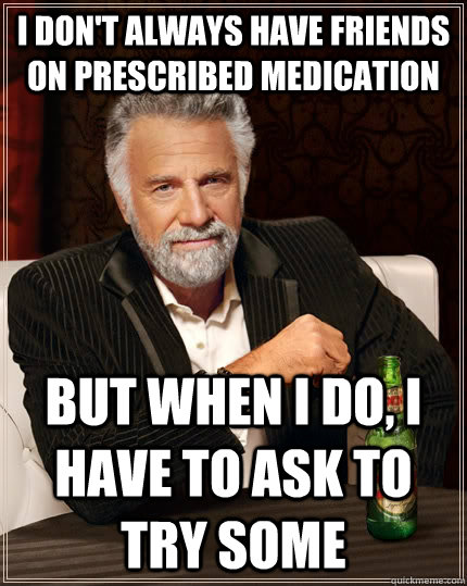 I don't always have friends on prescribed medication but when I do, i have to ask to try some - I don't always have friends on prescribed medication but when I do, i have to ask to try some  The Most Interesting Man In The World
