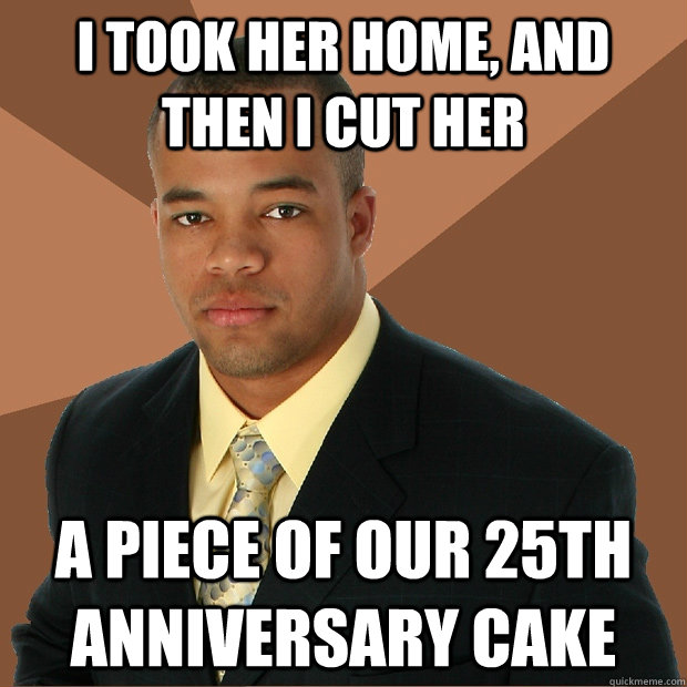 I took her home, and then i cut her a piece of our 25th anniversary cake - I took her home, and then i cut her a piece of our 25th anniversary cake  Successful Black Man
