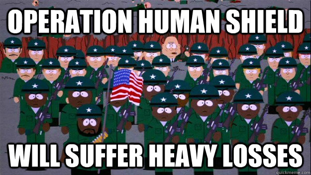 OPERATION HUMAN SHIELD WILL SUFFER HEAVY LOSSES - OPERATION HUMAN SHIELD WILL SUFFER HEAVY LOSSES  Misc