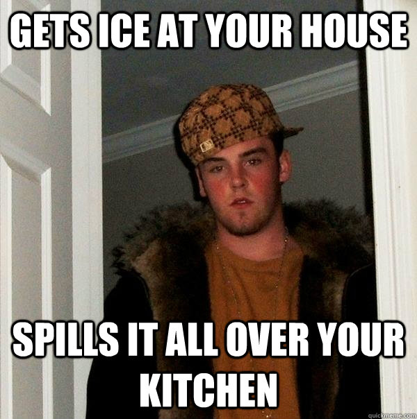 gets ice at your house spills it all over your kitchen - gets ice at your house spills it all over your kitchen  Scumbag Steve