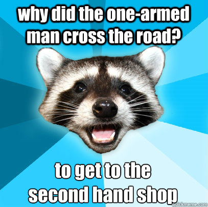 why did the one-armed man cross the road? to get to the  second hand shop - why did the one-armed man cross the road? to get to the  second hand shop  Lame Pun Coon