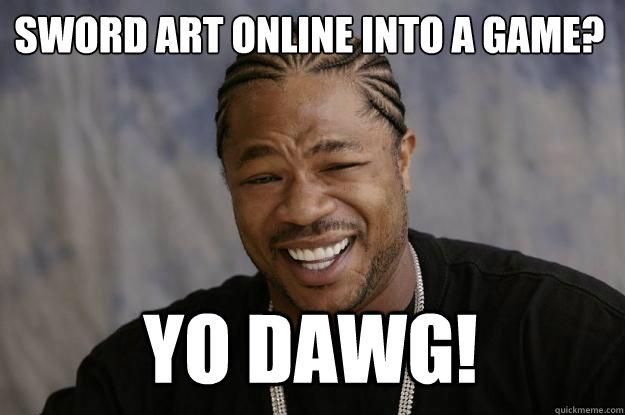 SWORD ART ONLINE INTO A GAME? YO DAWG! - SWORD ART ONLINE INTO A GAME? YO DAWG!  Xzibit meme