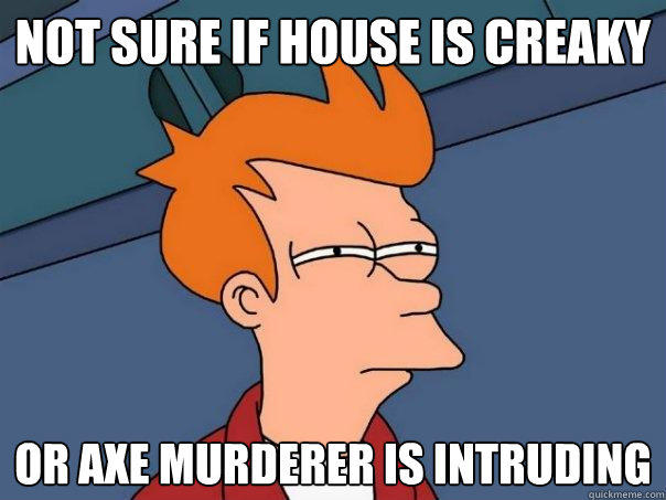 not sure if house is creaky or axe murderer is intruding - not sure if house is creaky or axe murderer is intruding  Futurama Fry