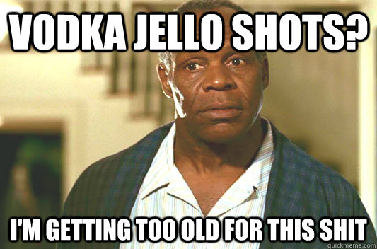 Vodka jello shots? I'm getting too old for this shit - Vodka jello shots? I'm getting too old for this shit  Glover getting old