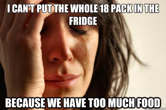 I can't put the whole 18 pack in the fridge because we have too much food - I can't put the whole 18 pack in the fridge because we have too much food  First World Problems