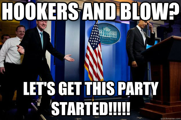 Hookers and blow? Let's get this party started!!!!! - Hookers and blow? Let's get this party started!!!!!  Inappropriate Timing Bill Clinton