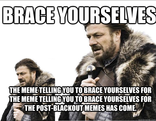 Brace Yourselves The meme telling you to brace yourselves for the meme telling you to brace yourselves for the post-blackout memes has come.