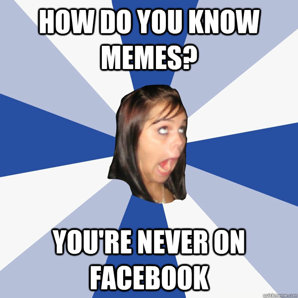 How do you know memes? you're never on facebook  Annoying Facebook Girl