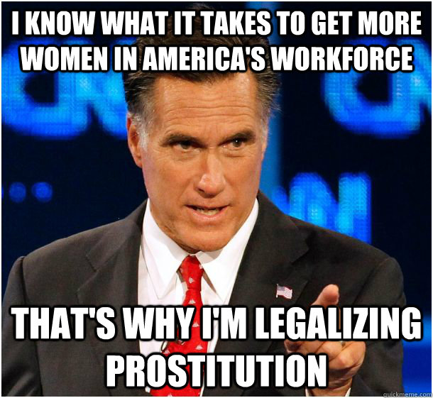 I know what it takes to get more women in America's workforce That's why I'm legalizing prostitution  Badass Mitt Romney