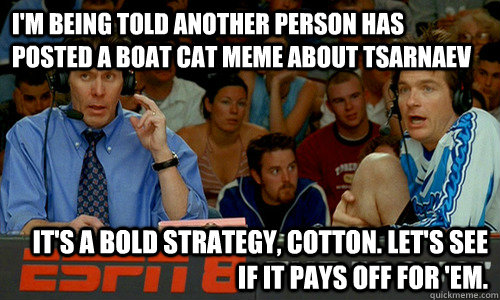 I'm being told another person has posted a boat cat meme about Tsarnaev It's a bold strategy, Cotton. Let's see if it pays off for 'em. - I'm being told another person has posted a boat cat meme about Tsarnaev It's a bold strategy, Cotton. Let's see if it pays off for 'em.  Cotton Pepper