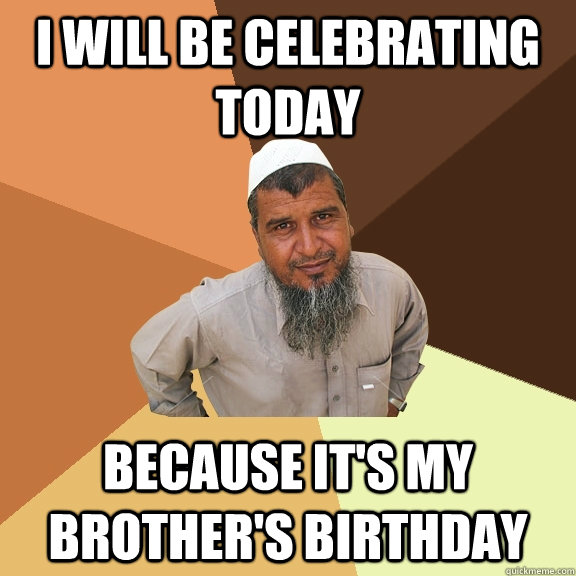 I will be celebrating today because it's my brother's birthday - I will be celebrating today because it's my brother's birthday  Ordinary Muslim Man