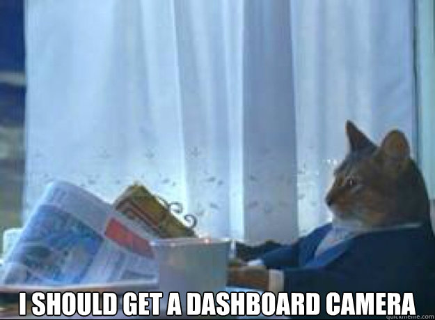 I should get a dashboard camera  - I should get a dashboard camera   I should buy a boat cat