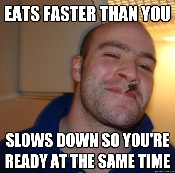 Eats faster than you Slows down so you're ready at the same time - Eats faster than you Slows down so you're ready at the same time  Misc