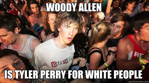 Woody Allen Is Tyler Perry for White People - Woody Allen Is Tyler Perry for White People  Sudden Clarity Clarence