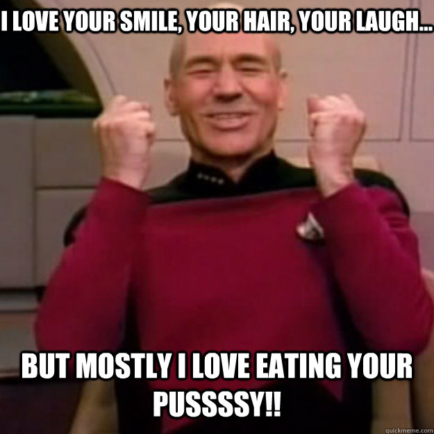 i love your smile, your hair, your laugh... but mostly i love eating your pussssy!!  Win Picard