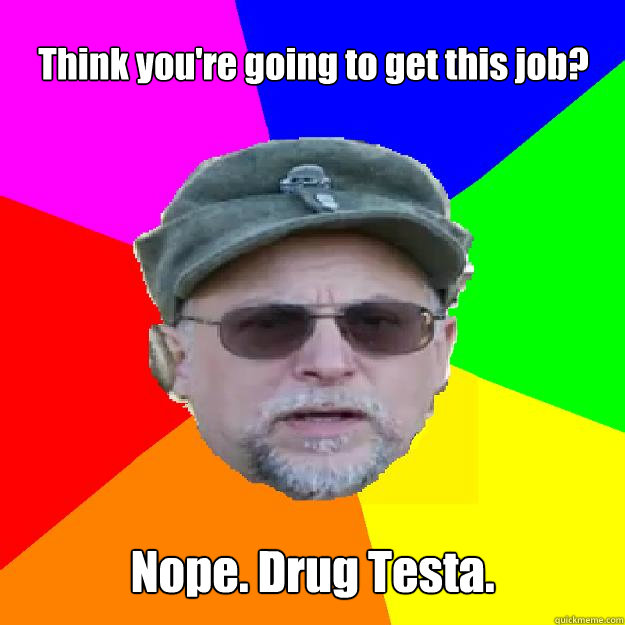 Think you're going to get this job? Nope. Drug Testa.