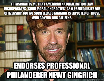"It fascinates me that American naturalization law incorporates ""good moral character"" as a prerequisite for citizenship but no such legal standard is expected of those who govern our citizens. Endorses professional philanderer Newt Gingrich"