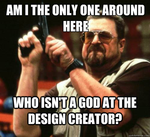 AM I THE ONLY ONE AROUND HERE who isn't a god at the design creator? - AM I THE ONLY ONE AROUND HERE who isn't a god at the design creator?  Misc