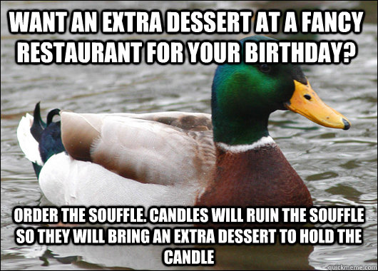 Want an extra dessert at a fancy restaurant for your birthday? order the Souffle. candles will ruin the souffle so they will bring an extra dessert to hold the candle - Want an extra dessert at a fancy restaurant for your birthday? order the Souffle. candles will ruin the souffle so they will bring an extra dessert to hold the candle  Actual Advice Mallard