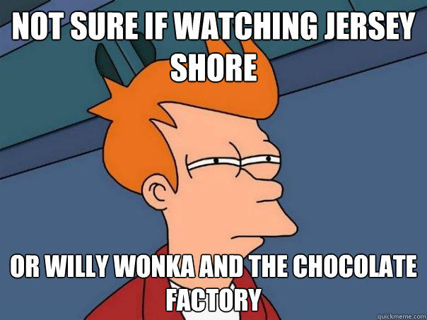 Not sure if watching jersey shore or willy wonka and the chocolate factory - Not sure if watching jersey shore or willy wonka and the chocolate factory  Futurama Fry