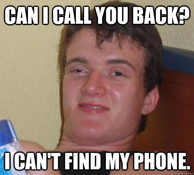 Can i call you back? I can't find my phone. - Can i call you back? I can't find my phone.  10 Guy