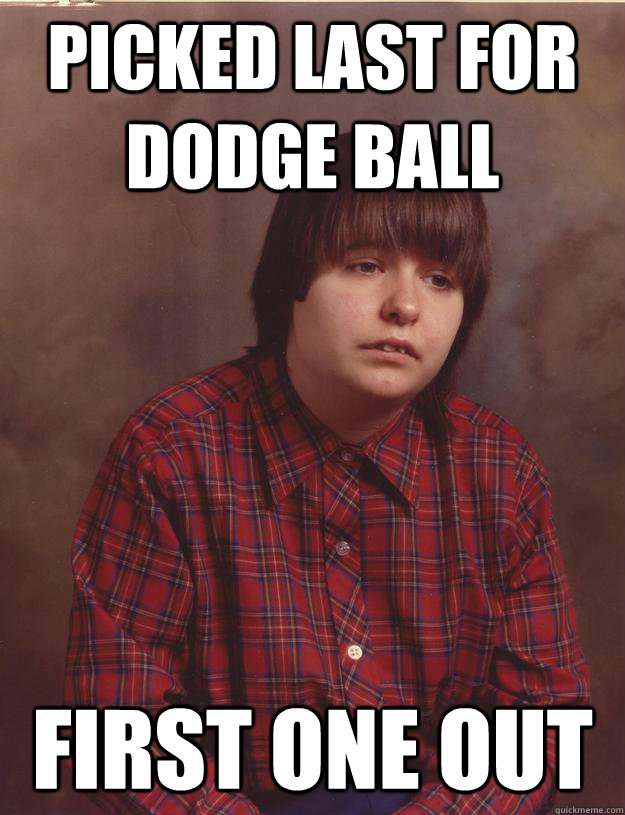 picked last for dodge ball First one out