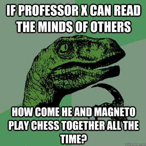 If Professor X can read the minds of others How come he and Magneto play chess together all the time? - If Professor X can read the minds of others How come he and Magneto play chess together all the time?  Philosoraptor
