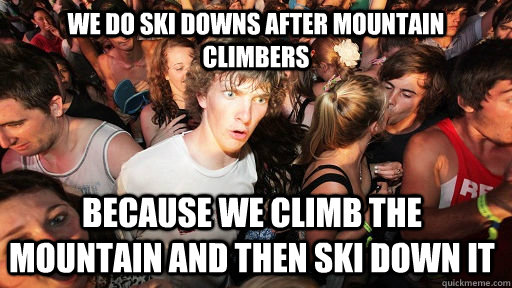 We do ski downs after mountain climbers because we climb the mountain and then ski down it  - We do ski downs after mountain climbers because we climb the mountain and then ski down it   Sudden Clarity Clarence