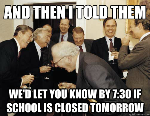 And then I told them We'd let you know by 7:30 if school is closed tomorrow  And then I told them