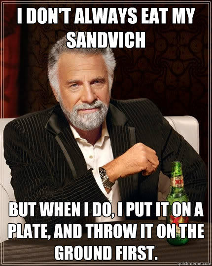 i don't always eat my sandvich but when I do, I put it on a plate, and throw it on the ground first. - i don't always eat my sandvich but when I do, I put it on a plate, and throw it on the ground first.  The Most Interesting Man In The World