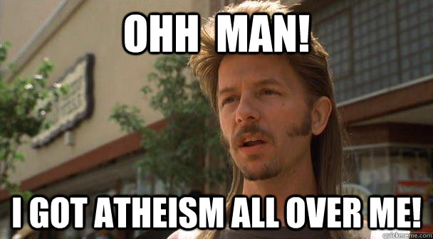 Ohh  Man!  I got atheism all over me!