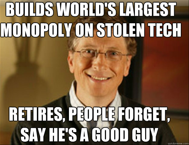 builds world's largest monopoly on stolen tech retires, people forget, say he's a good guy  Good guy gates