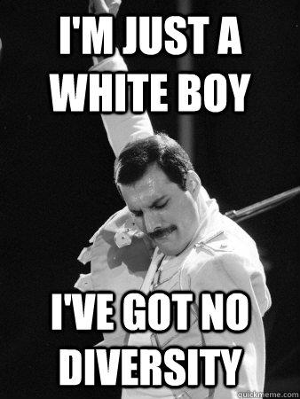 I'm just a white boy I've got no diversity - I'm just a white boy I've got no diversity  Freddie Mercury