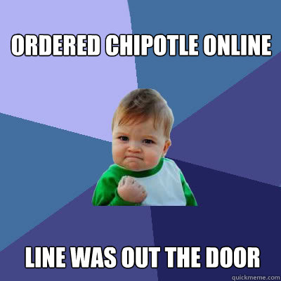 Ordered chipotle online line was out the door - Ordered chipotle online line was out the door  Success Baby
