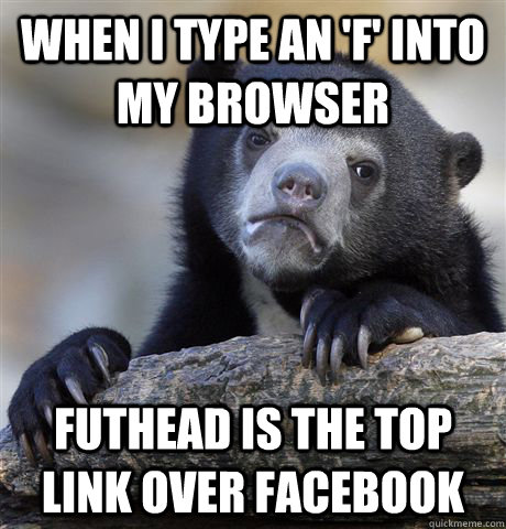 When i type an 'f' into my browser futhead is the top link over facebook - When i type an 'f' into my browser futhead is the top link over facebook  Confession Bear