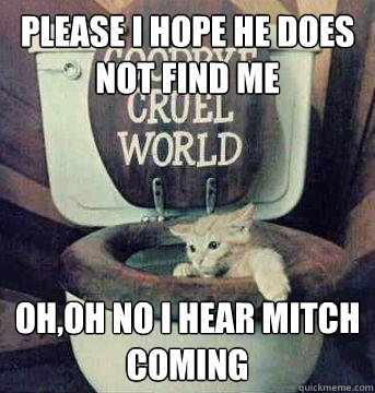 Please I hope he does not find me Oh,Oh no I hear Mitch coming