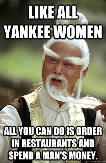 Like all Yankee women all you can do is order in restaurants and spend a man's money.