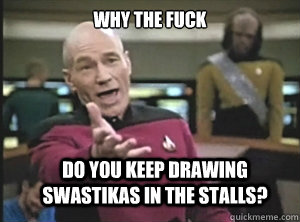 why the fuck do you keep drawing swastikas in the stalls? - why the fuck do you keep drawing swastikas in the stalls?  Annoyed Picard