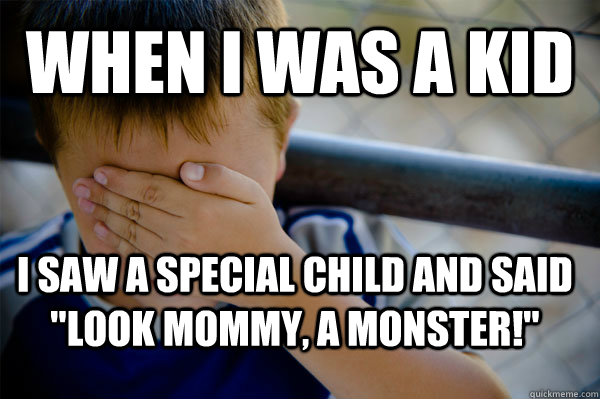 WHEN I WAS A KID I saw a special child and said