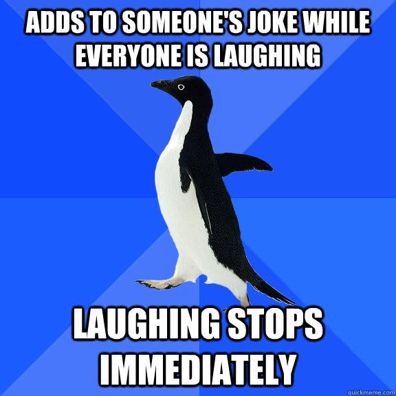 Adds to someone's joke while everyone is laughing Laughing stops immediately - Adds to someone's joke while everyone is laughing Laughing stops immediately  Socially Awkward Penguin
