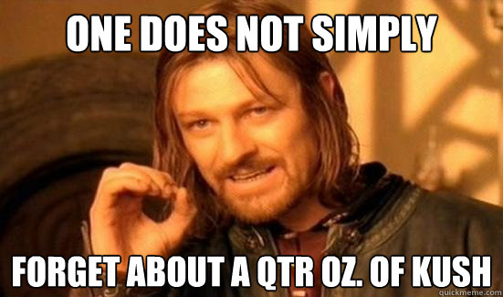 One Does Not Simply Forget about a qtr Oz. of Kush - One Does Not Simply Forget about a qtr Oz. of Kush  Boromir