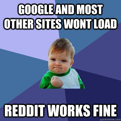 Google and most other sites wont load Reddit works fine - Google and most other sites wont load Reddit works fine  Success Kid