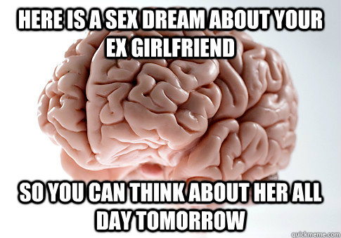 HERE IS A SEX DREAM ABOUT YOUR EX GIRLFRIEND SO YOU CAN THINK ABOUT HER ALL DAY TOMORROW - HERE IS A SEX DREAM ABOUT YOUR EX GIRLFRIEND SO YOU CAN THINK ABOUT HER ALL DAY TOMORROW  Scumbag Brain