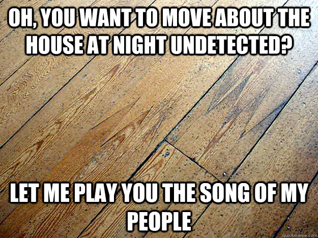 oh, you want to move about the house at night undetected?  Let me play you the song of my people - oh, you want to move about the house at night undetected?  Let me play you the song of my people  Misc