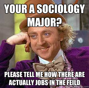 your a sociology major please tell me how there are actually jobs in the feild   condescending