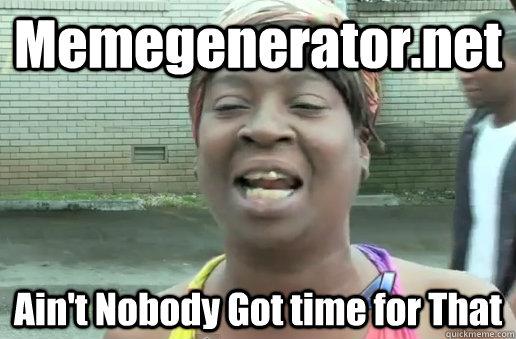 Memegenerator.net Ain't Nobody Got time for That