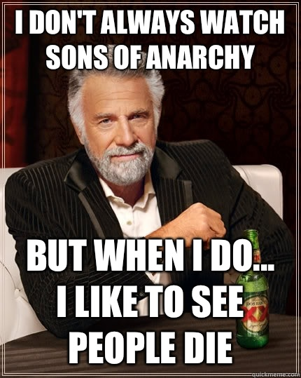 I don't always watch Sons of Anarchy But when I do...  I like to see people die - I don't always watch Sons of Anarchy But when I do...  I like to see people die  The Most Interesting Man In The World