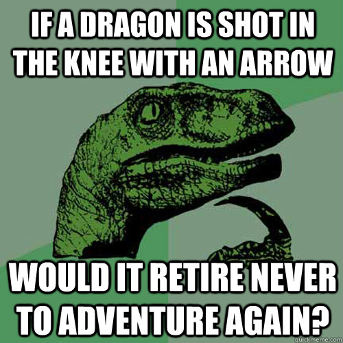If a dragon is shot in the knee with an arrow would it retire never to adventure again? - If a dragon is shot in the knee with an arrow would it retire never to adventure again?  Philosoraptor