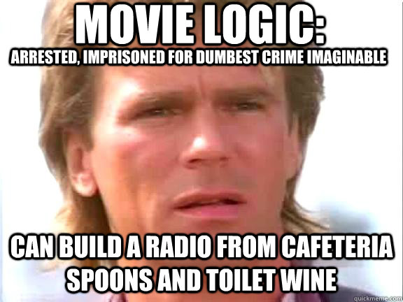 Movie logic: arrested, imprisoned for dumbest crime imaginable can build a radio from cafeteria spoons and toilet wine  Confused macgyver