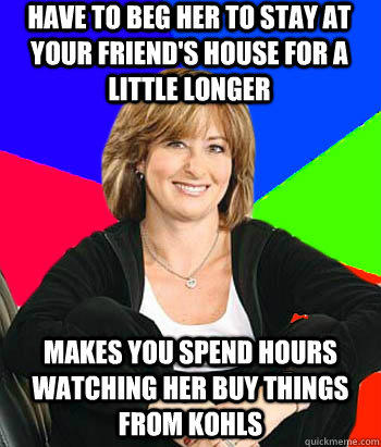 HAVE TO BEG HER TO STAY AT YOUR FRIEND'S HOUSE FOR A LITTLE LONGER MAKES YOU SPEND HOURS WATCHING HER BUY THINGS FROM KOHLS - HAVE TO BEG HER TO STAY AT YOUR FRIEND'S HOUSE FOR A LITTLE LONGER MAKES YOU SPEND HOURS WATCHING HER BUY THINGS FROM KOHLS  Sheltering Suburban Mom